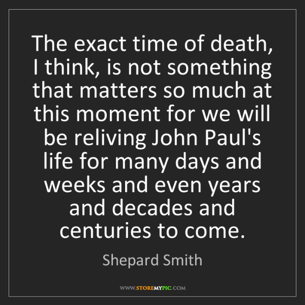 Shepard Smith: The exact time of death, I think, is not something that...