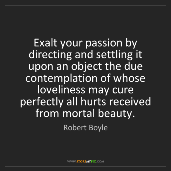 Robert Boyle: Exalt your passion by directing and settling it upon...