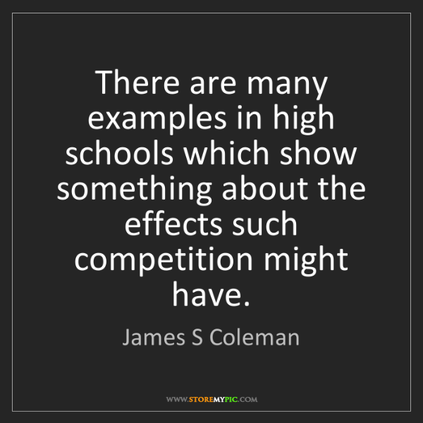 James S Coleman: There are many examples in high schools which show something...