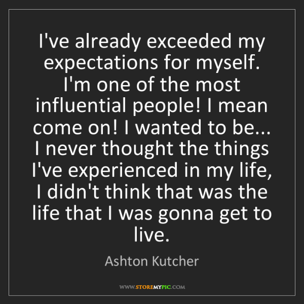 Ashton Kutcher: I've already exceeded my expectations for myself. I'm...