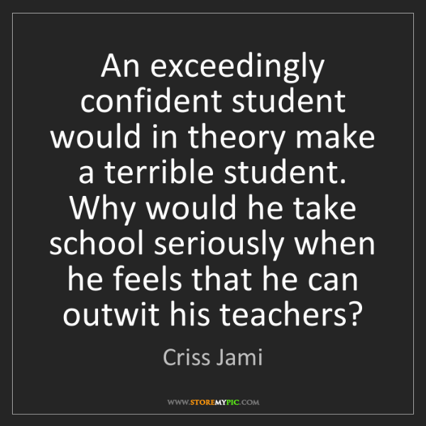 Criss Jami: An exceedingly confident student would in theory make...