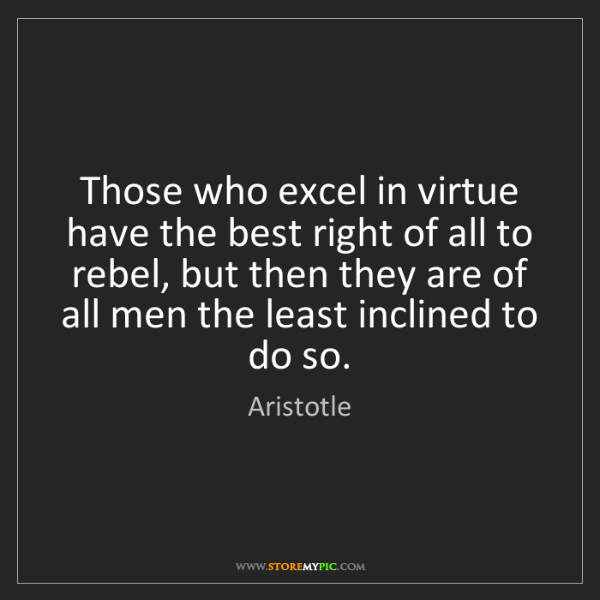Aristotle: Those who excel in virtue have the best right of all...
