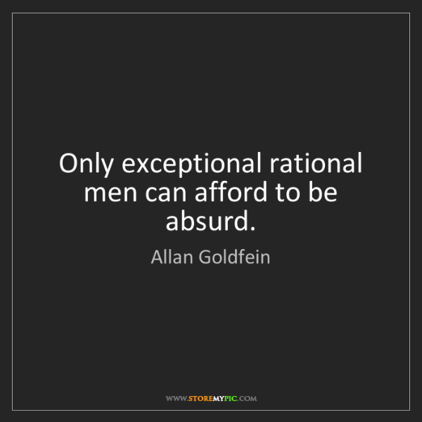 Allan Goldfein: Only exceptional rational men can afford to be absurd.