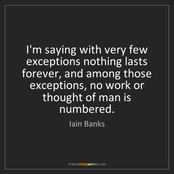 Iain Banks: I'm saying with very few exceptions nothing lasts forever,...