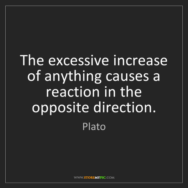 Plato: The excessive increase of anything causes a reaction...