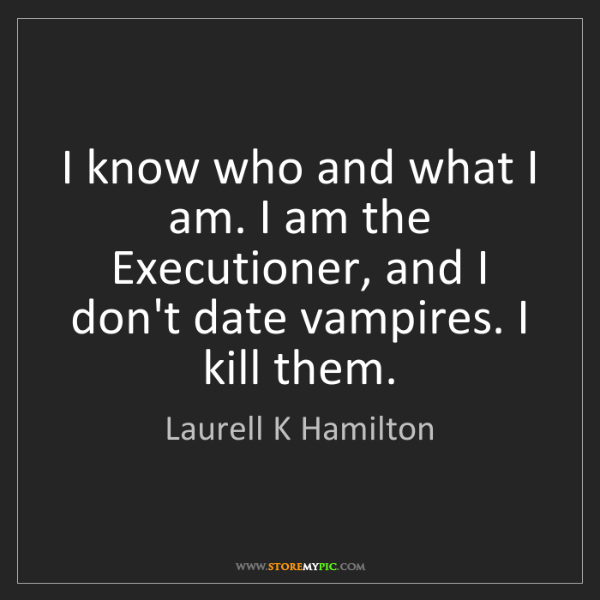 Laurell K Hamilton: I know who and what I am. I am the Executioner, and I...