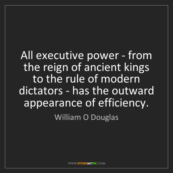 William O Douglas: All executive power - from the reign of ancient kings...