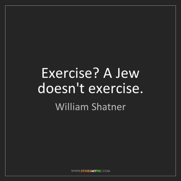 William Shatner: Exercise? A Jew doesn't exercise.