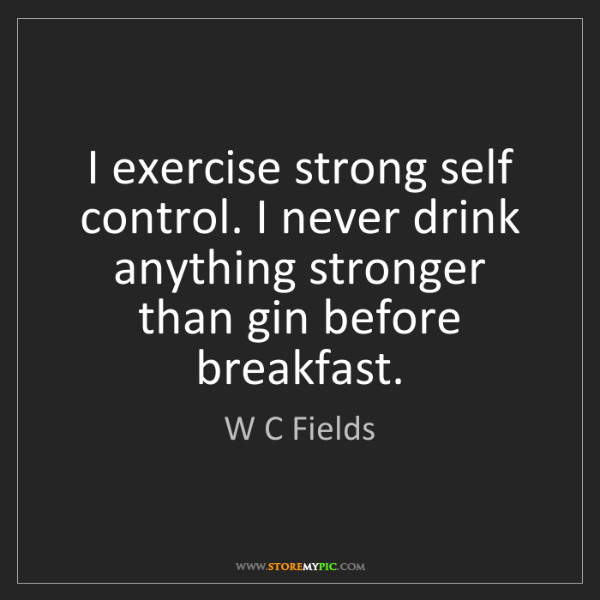 W C Fields: I exercise strong self control. I never drink anything...