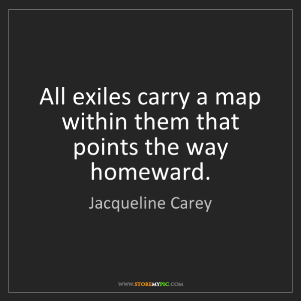 Jacqueline Carey: All exiles carry a map within them that points the way...