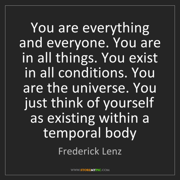 Frederick Lenz: You are everything and everyone. You are in all things....