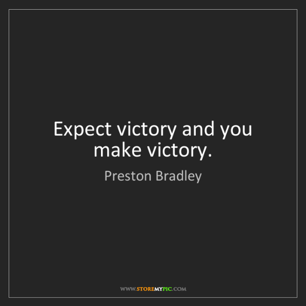 Preston Bradley: Expect victory and you make victory.