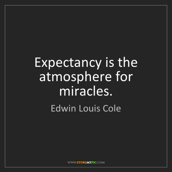 Edwin Louis Cole: Expectancy is the atmosphere for miracles.