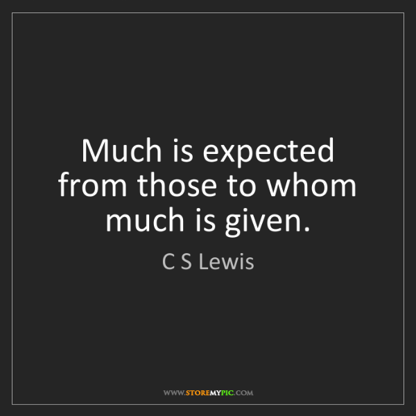 C S Lewis: Much is expected from those to whom much is given.