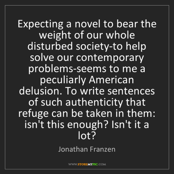 Jonathan Franzen: Expecting a novel to bear the weight of our whole disturbed...