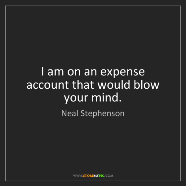 Neal Stephenson: I am on an expense account that would blow your mind.