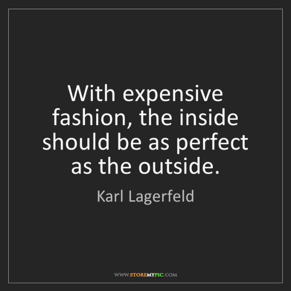 Karl Lagerfeld: With expensive fashion, the inside should be as perfect...