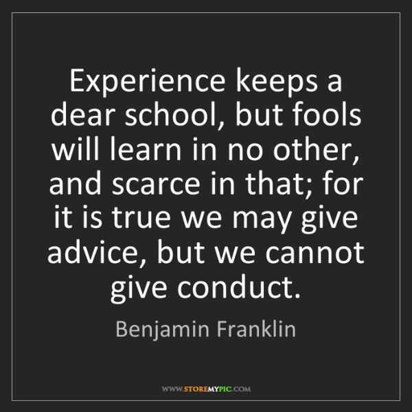 Benjamin Franklin: Experience keeps a dear school, but fools will learn...