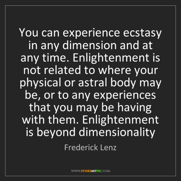 Frederick Lenz: You can experience ecstasy in any dimension and at any...