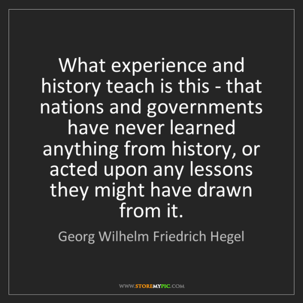 Georg Wilhelm Friedrich Hegel: What experience and history teach is this - that nations...