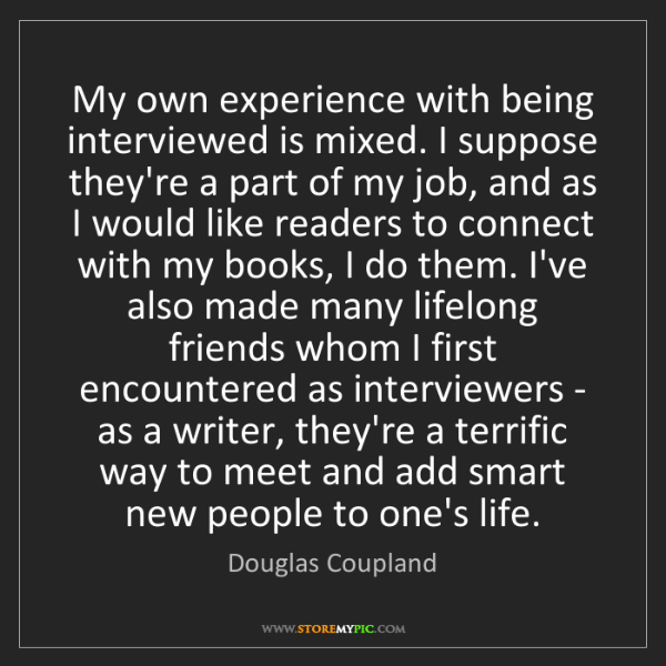 Douglas Coupland: My own experience with being interviewed is mixed. I...