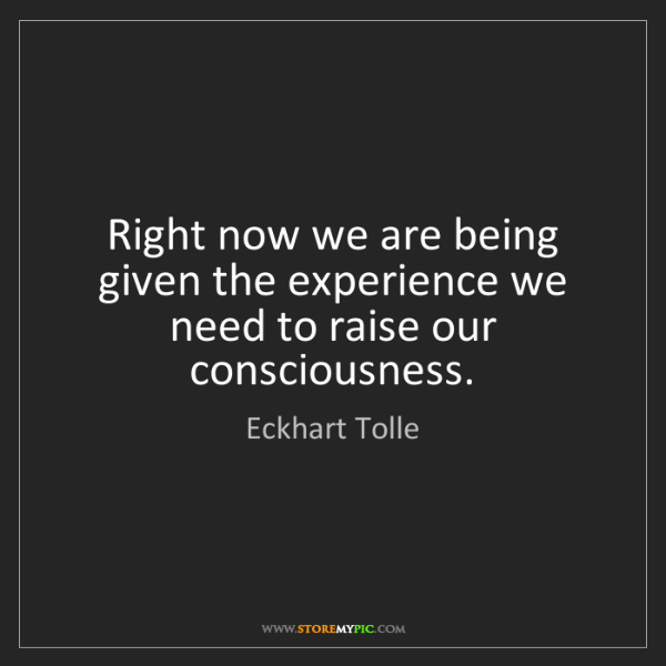 Eckhart Tolle: Right now we are being given the experience we need to...