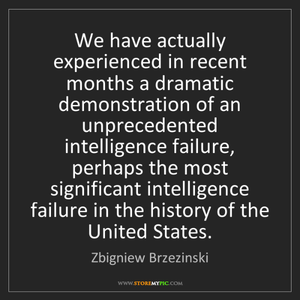 Zbigniew Brzezinski: We have actually experienced in recent months a dramatic...