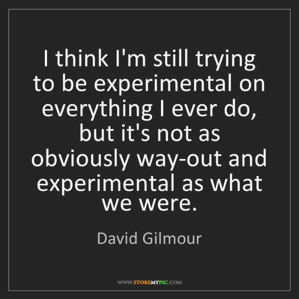 David Gilmour: I think I'm still trying to be experimental on everything...