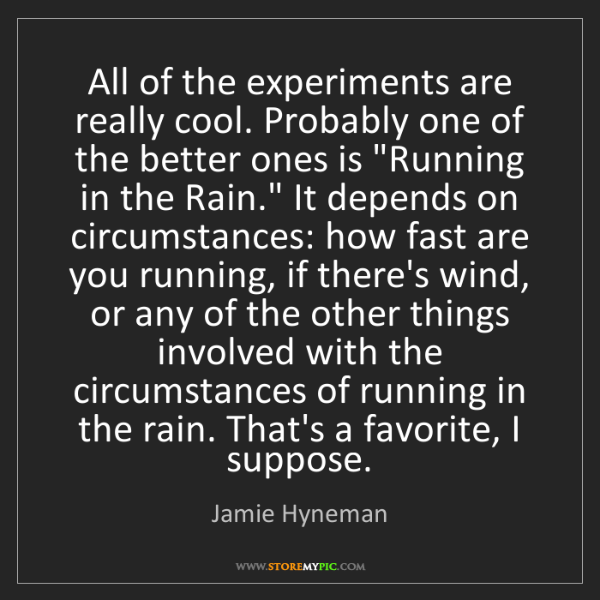 Jamie Hyneman: All of the experiments are really cool. Probably one...