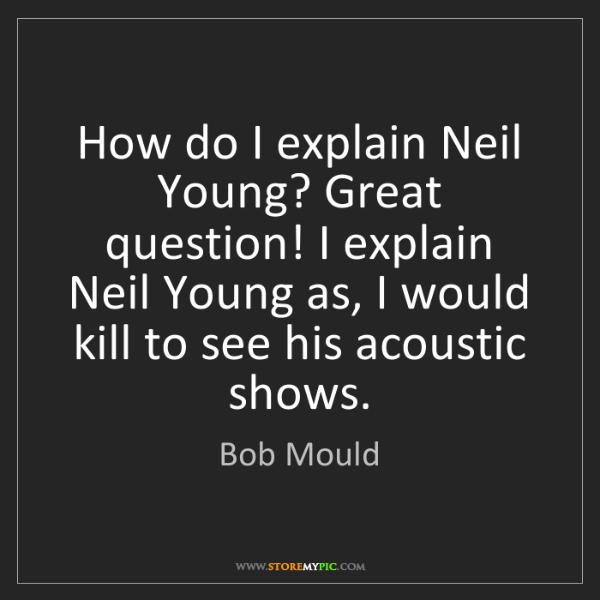 Bob Mould: How do I explain Neil Young? Great question! I explain...