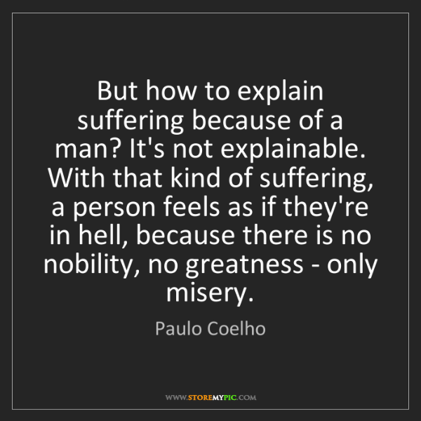 Paulo Coelho: But how to explain suffering because of a man? It's not...