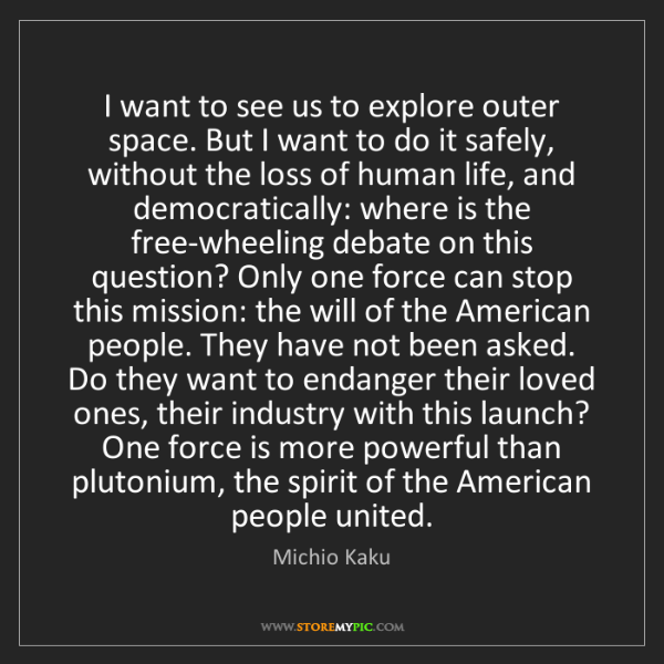 Michio Kaku: I want to see us to explore outer space. But I want to...