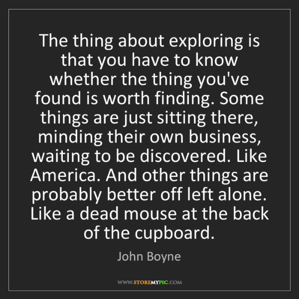 John Boyne: The thing about exploring is that you have to know whether...