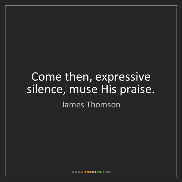 James Thomson: Come then, expressive silence, muse His praise.