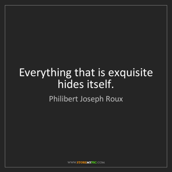 Philibert Joseph Roux: Everything that is exquisite hides itself.