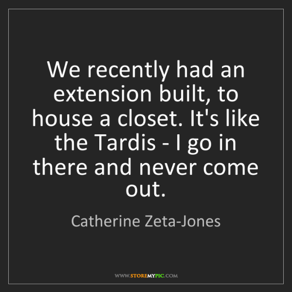 Catherine Zeta-Jones: We recently had an extension built, to house a closet....