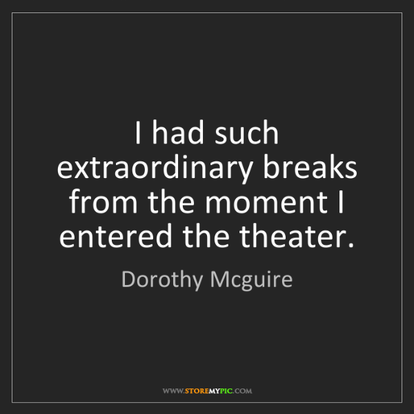 Dorothy Mcguire: I had such extraordinary breaks from the moment I entered...
