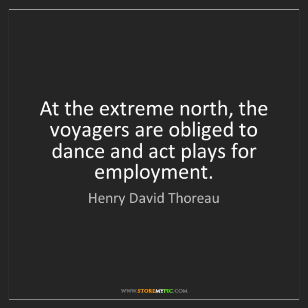 Henry David Thoreau: At the extreme north, the voyagers are obliged to dance...