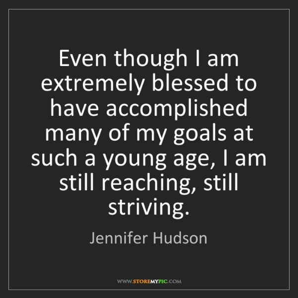 Jennifer Hudson: Even though I am extremely blessed to have accomplished...
