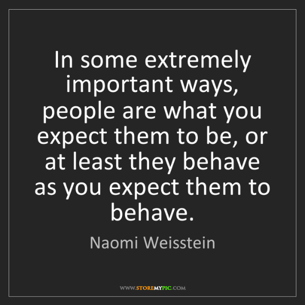 Naomi Weisstein: In some extremely important ways, people are what you...