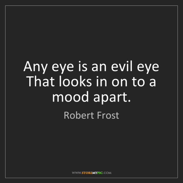 Robert Frost: Any eye is an evil eye That looks in on to a mood apart.