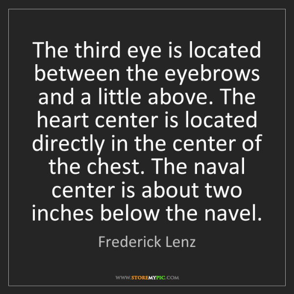 Frederick Lenz: The third eye is located between the eyebrows and a little...