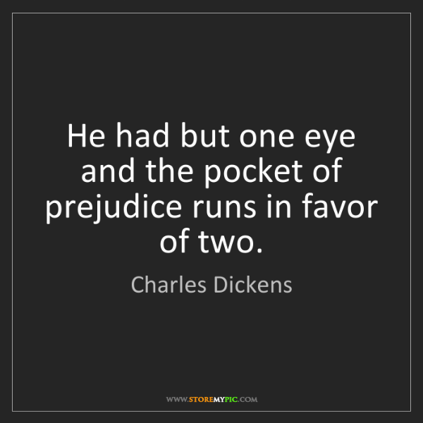 Charles Dickens: He had but one eye and the pocket of prejudice runs in...