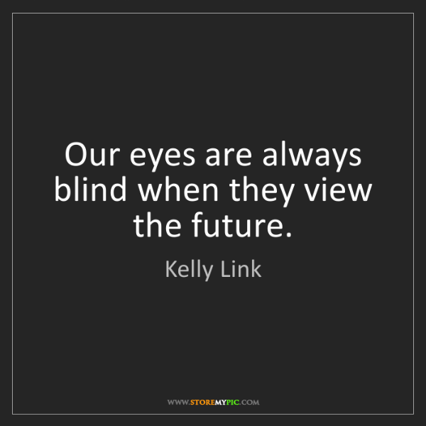 Kelly Link: Our eyes are always blind when they view the future.
