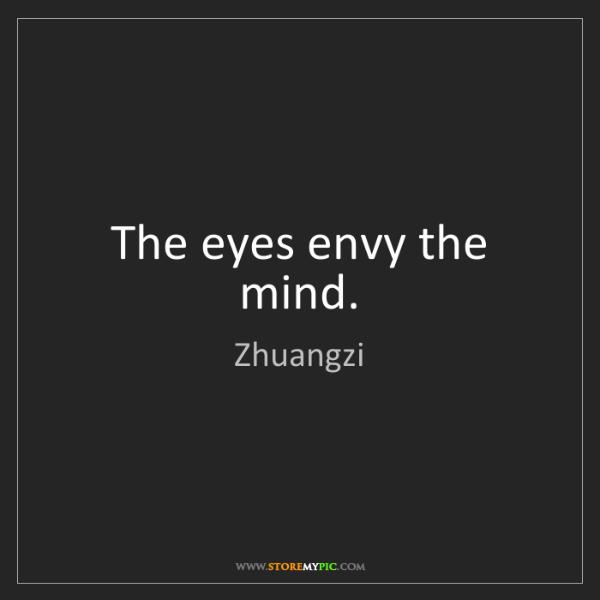 Zhuangzi: The eyes envy the mind.