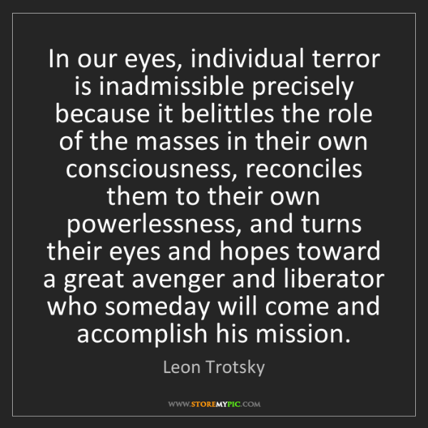 Leon Trotsky: In our eyes, individual terror is inadmissible precisely...