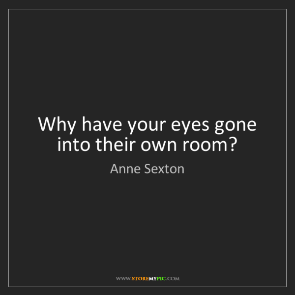 Anne Sexton: Why have your eyes gone into their own room?
