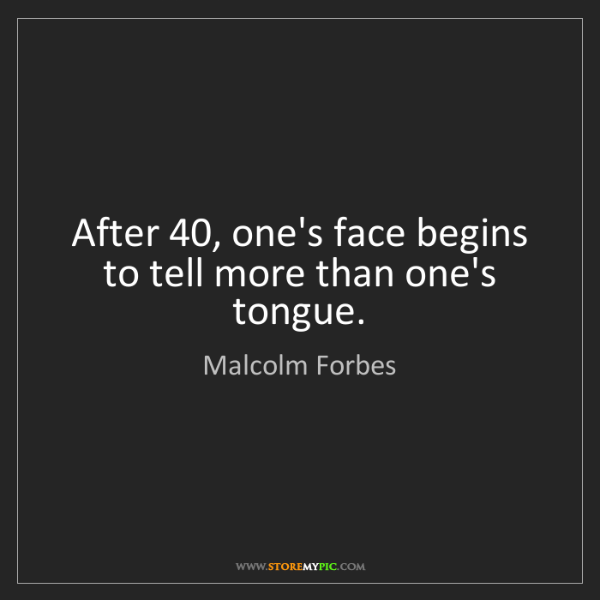 Malcolm Forbes: After 40, one's face begins to tell more than one's tongue.