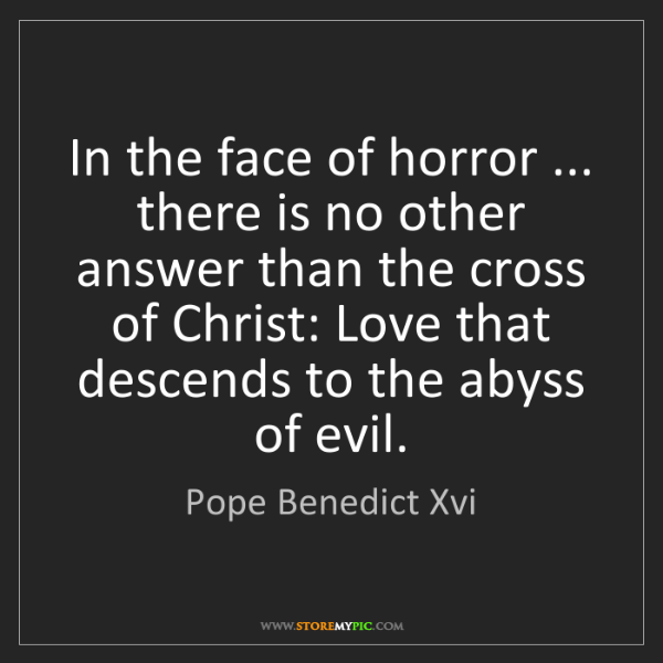 Pope Benedict Xvi: In the face of horror ... there is no other answer than...