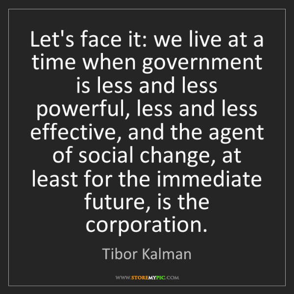 Tibor Kalman: Let's face it: we live at a time when government is less...